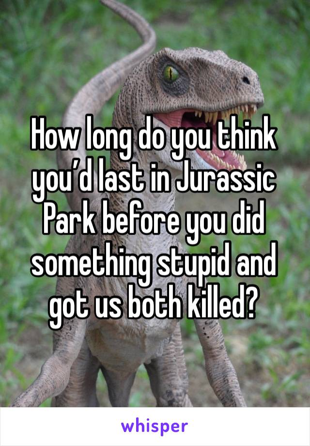 How long do you think you'd last in Jurassic Park before you did something stupid and got us both killed?