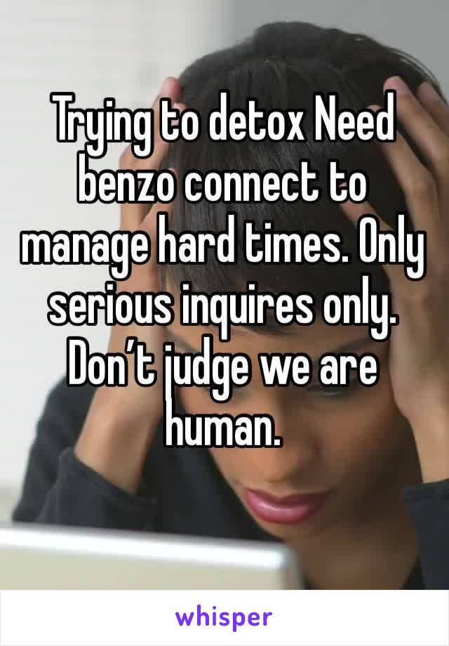 Trying to detox Need benzo connect to manage hard times. Only serious inquires only. Don't judge we are human.