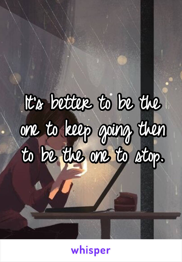 It's better to be the one to keep going then to be the one to stop.