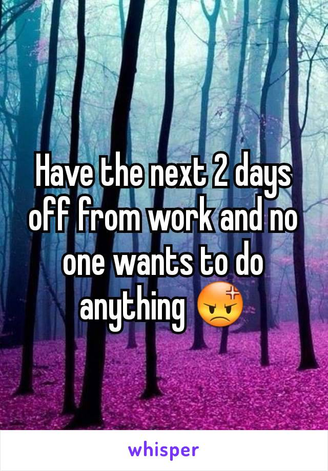 Have the next 2 days off from work and no one wants to do anything 😡