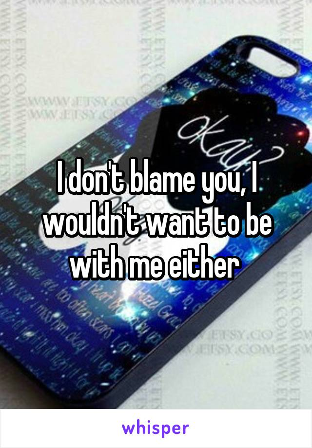 I don't blame you, I wouldn't want to be with me either