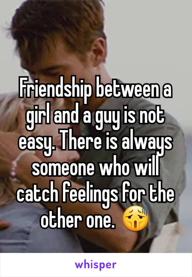 Friendship between a girl and a guy is not easy. There is always someone who will catch feelings for the other one. 😫