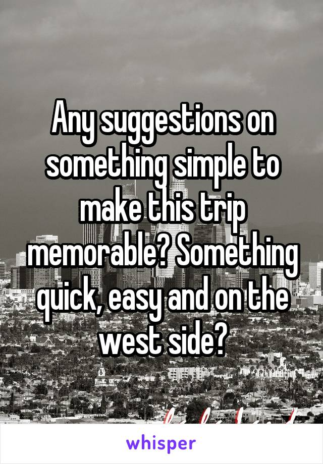 Any suggestions on something simple to make this trip memorable? Something quick, easy and on the west side?