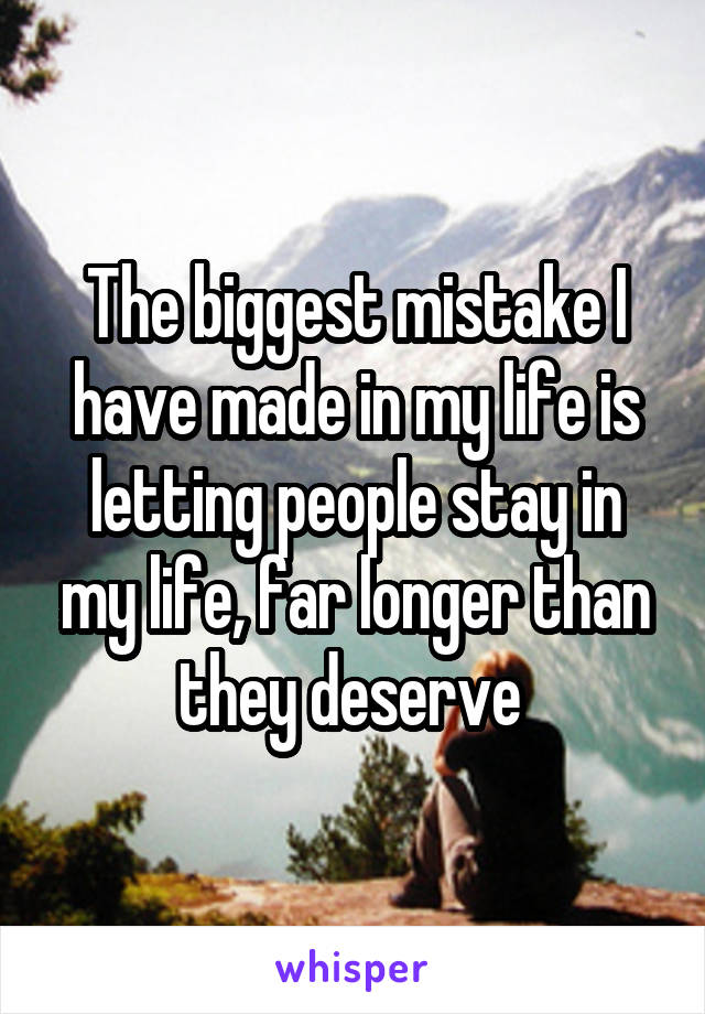 The biggest mistake I have made in my life is letting people stay in my life, far longer than they deserve
