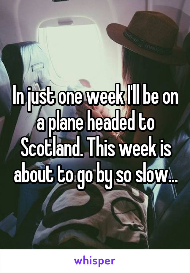 In just one week I'll be on a plane headed to Scotland. This week is about to go by so slow...