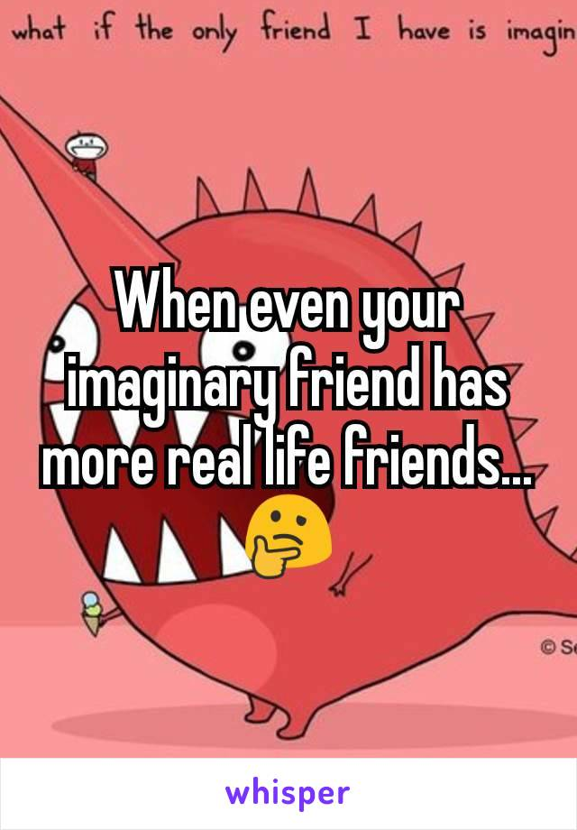 When even your imaginary friend has more real life friends... 🤔