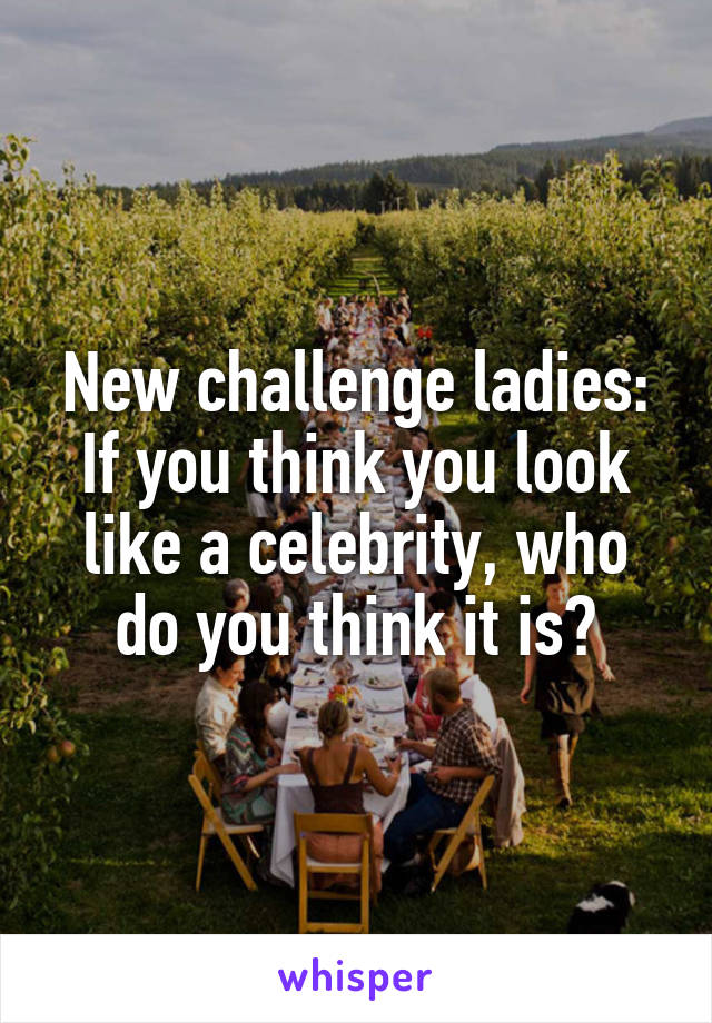 New challenge ladies: If you think you look like a celebrity, who do you think it is?
