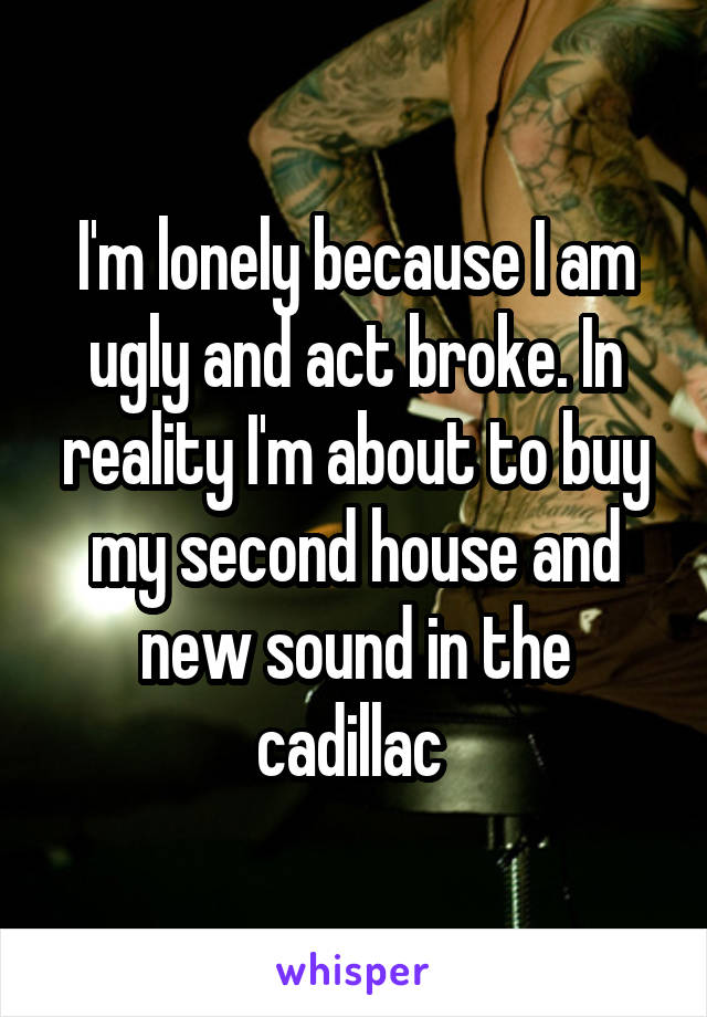 I'm lonely because I am ugly and act broke. In reality I'm about to buy my second house and new sound in the cadillac