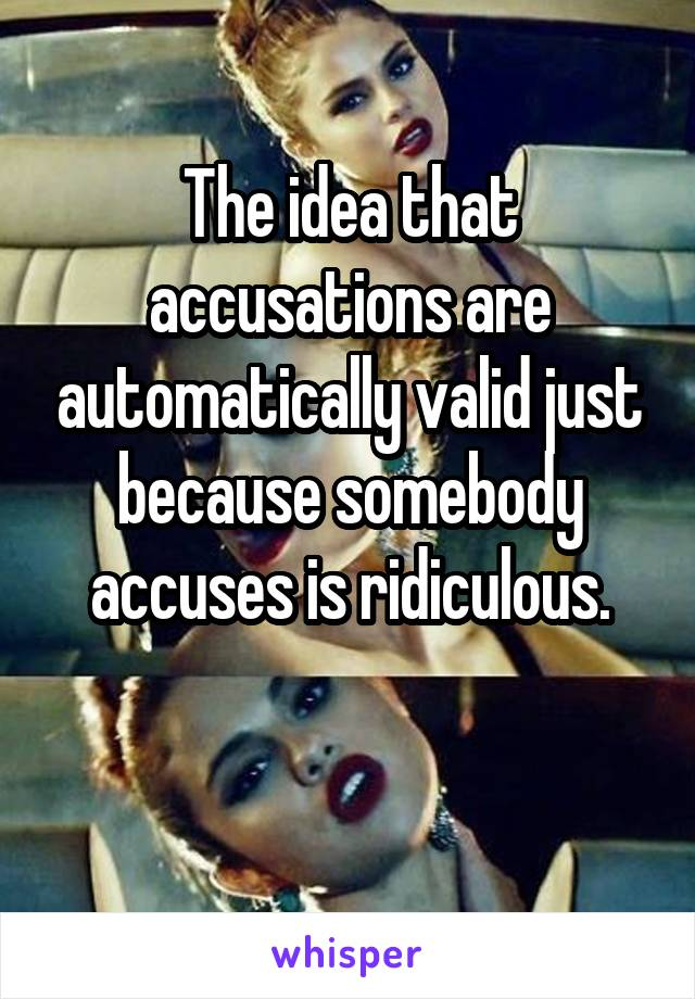 The idea that accusations are automatically valid just because somebody accuses is ridiculous.