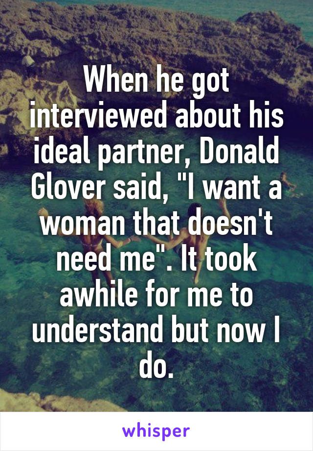 """When he got interviewed about his ideal partner, Donald Glover said, """"I want a woman that doesn't need me"""". It took awhile for me to understand but now I do."""
