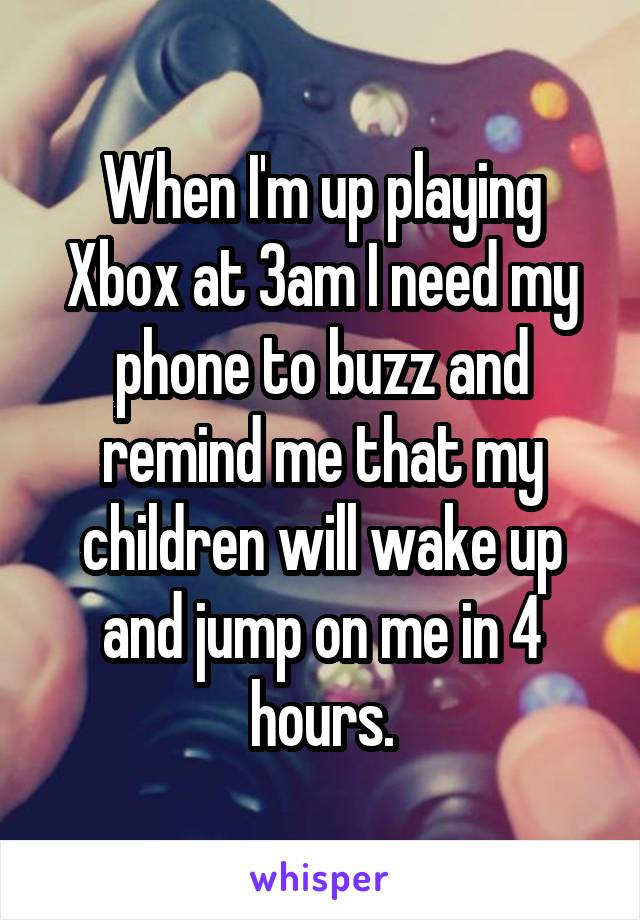When I'm up playing Xbox at 3am I need my phone to buzz and remind me that my children will wake up and jump on me in 4 hours.