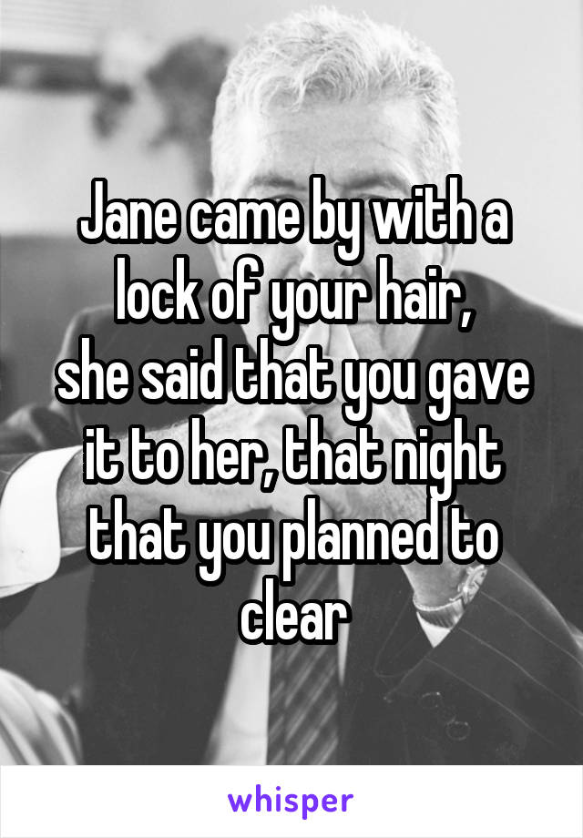 Jane came by with a lock of your hair, she said that you gave it to her, that night that you planned to clear