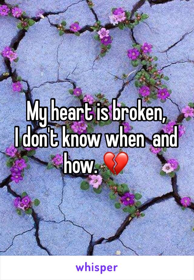 My heart is broken,  I don't know when  and how. 💔