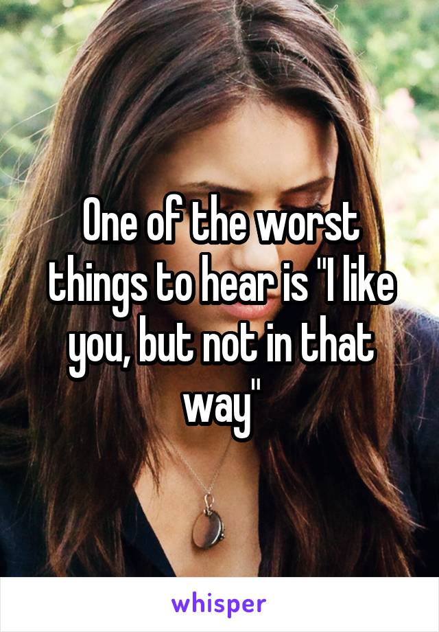 "One of the worst things to hear is ""I like you, but not in that way"""