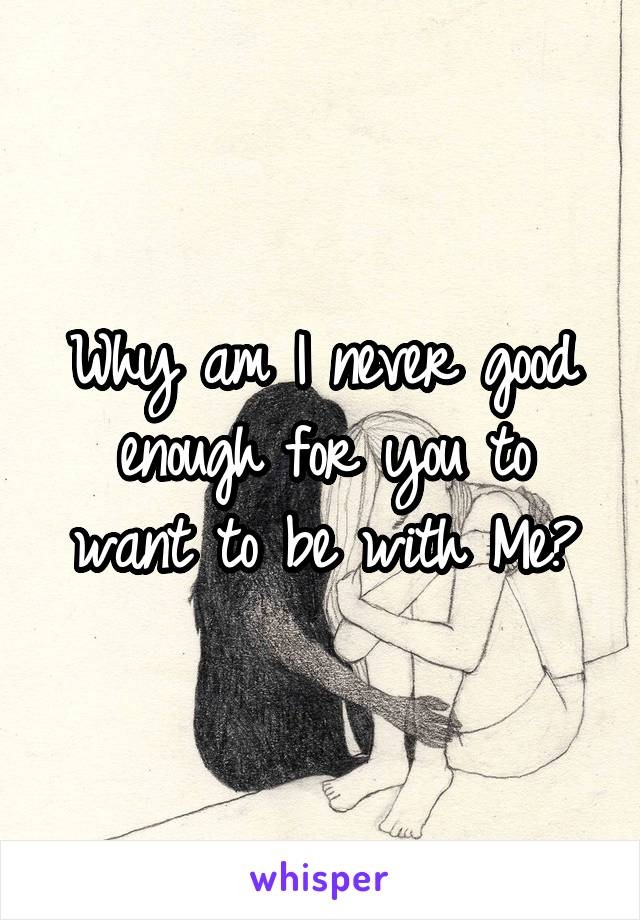 Why am I never good enough for you to want to be with Me?