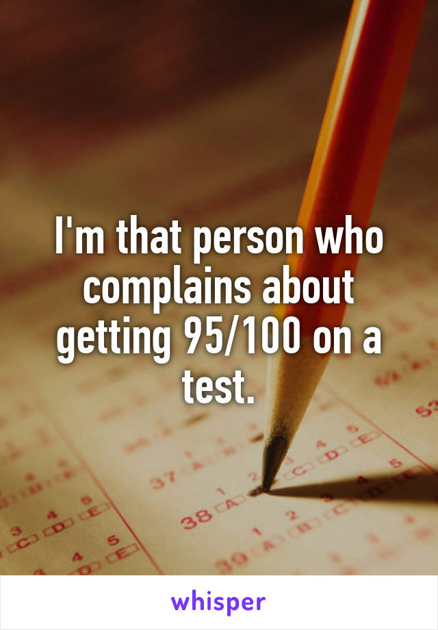I'm that person who complains about getting 95/100 on a test.