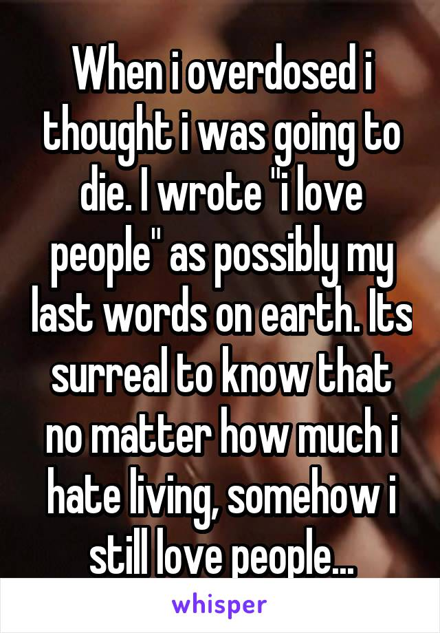 """When i overdosed i thought i was going to die. I wrote """"i love people"""" as possibly my last words on earth. Its surreal to know that no matter how much i hate living, somehow i still love people..."""