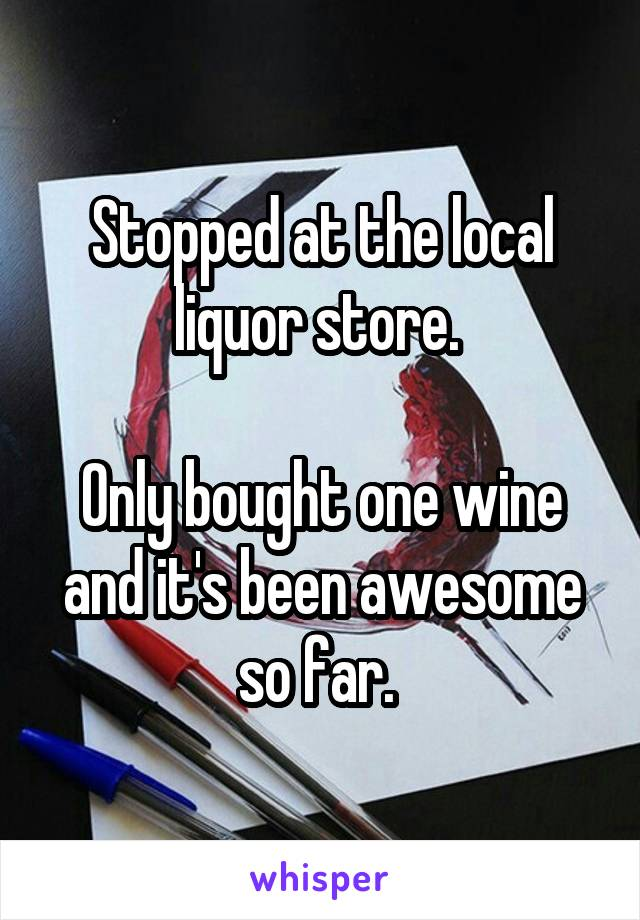 Stopped at the local liquor store.   Only bought one wine and it's been awesome so far.