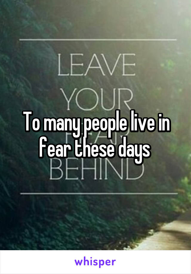 To many people live in fear these days
