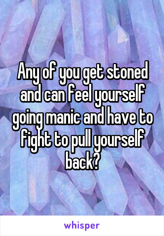 Any of you get stoned and can feel yourself going manic and have to fight to pull yourself back?