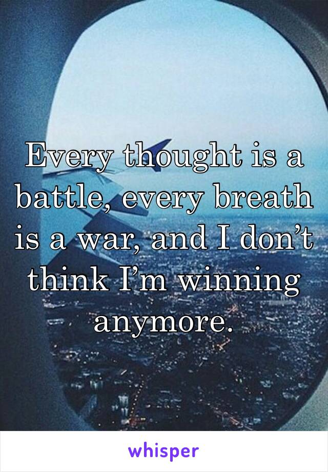 Every thought is a battle, every breath is a war, and I don't think I'm winning anymore.