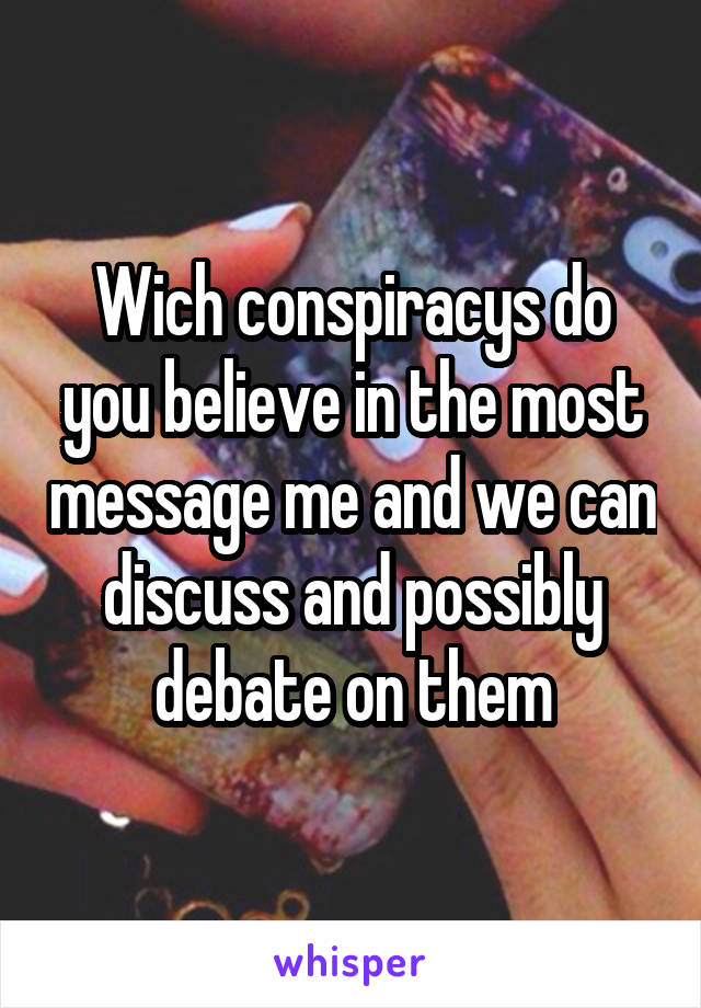 Wich conspiracys do you believe in the most message me and we can discuss and possibly debate on them