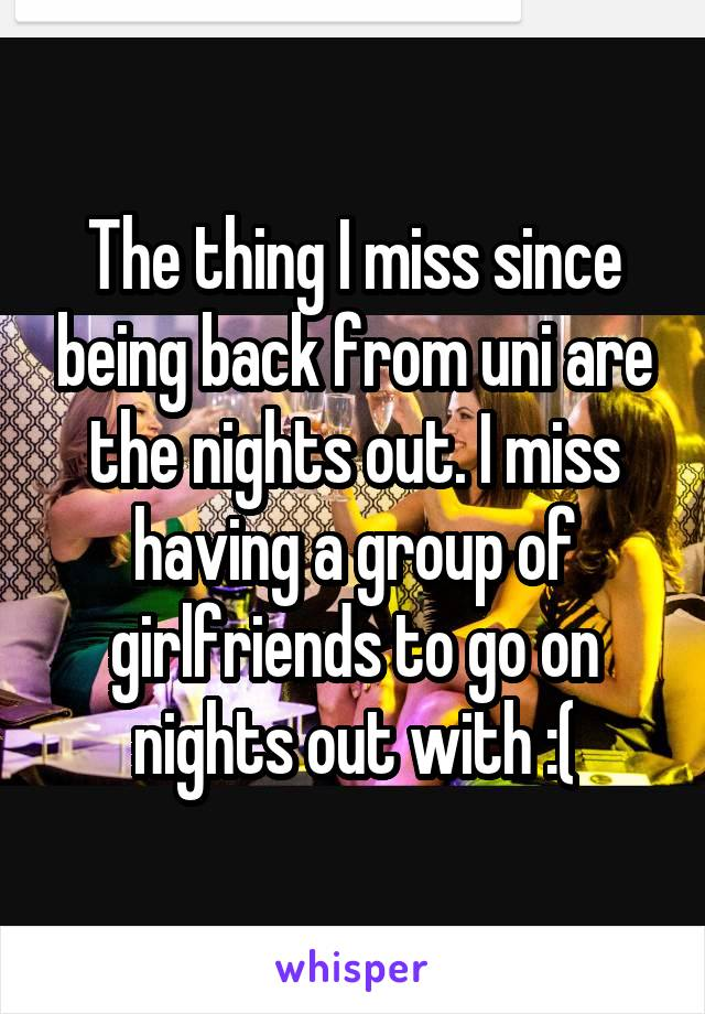 The thing I miss since being back from uni are the nights out. I miss having a group of girlfriends to go on nights out with :(