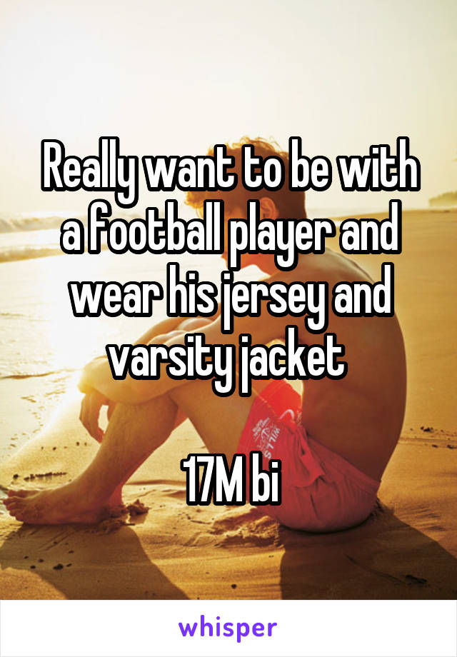 Really want to be with a football player and wear his jersey and varsity jacket   17M bi