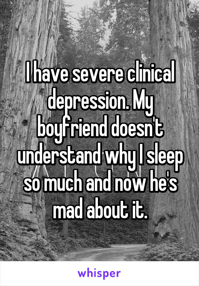 I have severe clinical depression. My boyfriend doesn't understand why I sleep so much and now he's mad about it.