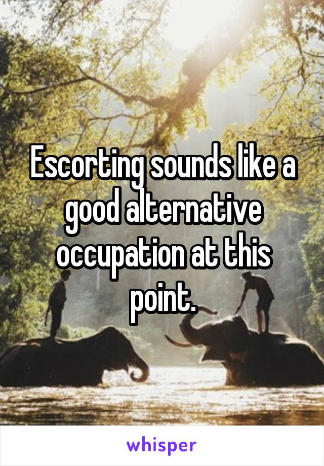 Escorting sounds like a good alternative occupation at this point.