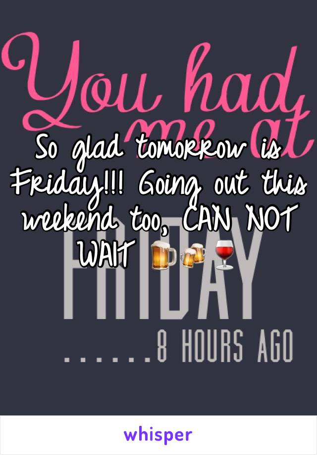 So glad tomorrow is Friday!!! Going out this weekend too, CAN NOT WAIT 🍺🍻🍷