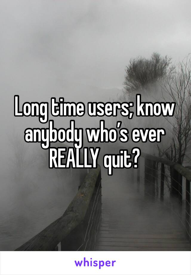 Long time users; know anybody who's ever REALLY quit?