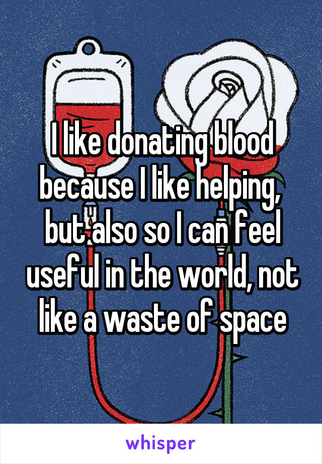 I like donating blood because I like helping,  but also so I can feel useful in the world, not like a waste of space