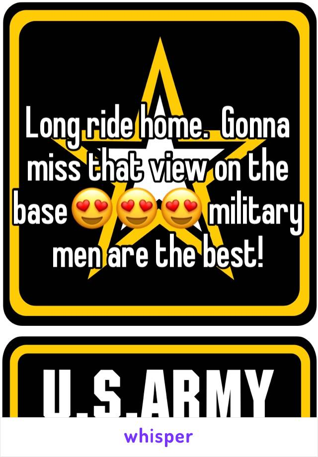 Long ride home.  Gonna miss that view on the base😍😍😍 military men are the best!