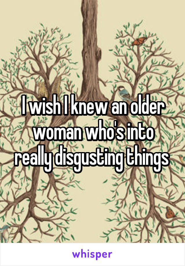 I wish I knew an older woman who's into really disgusting things