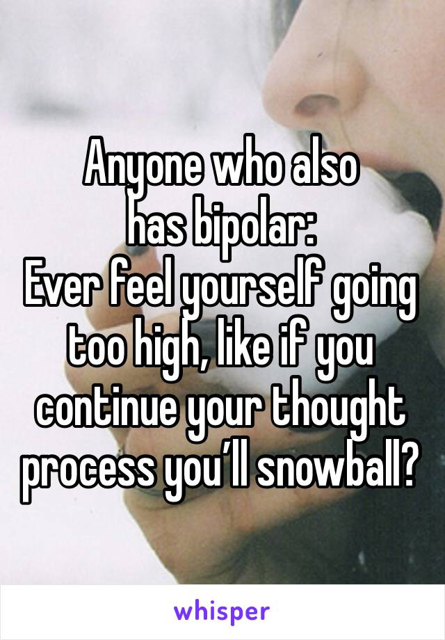 Anyone who also has bipolar: Ever feel yourself going too high, like if you continue your thought process you'll snowball?