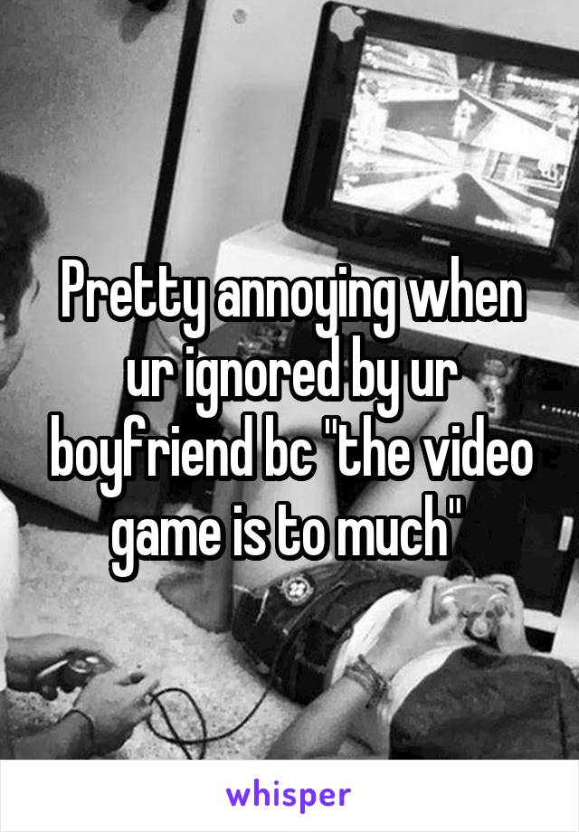 """Pretty annoying when ur ignored by ur boyfriend bc """"the video game is to much"""""""