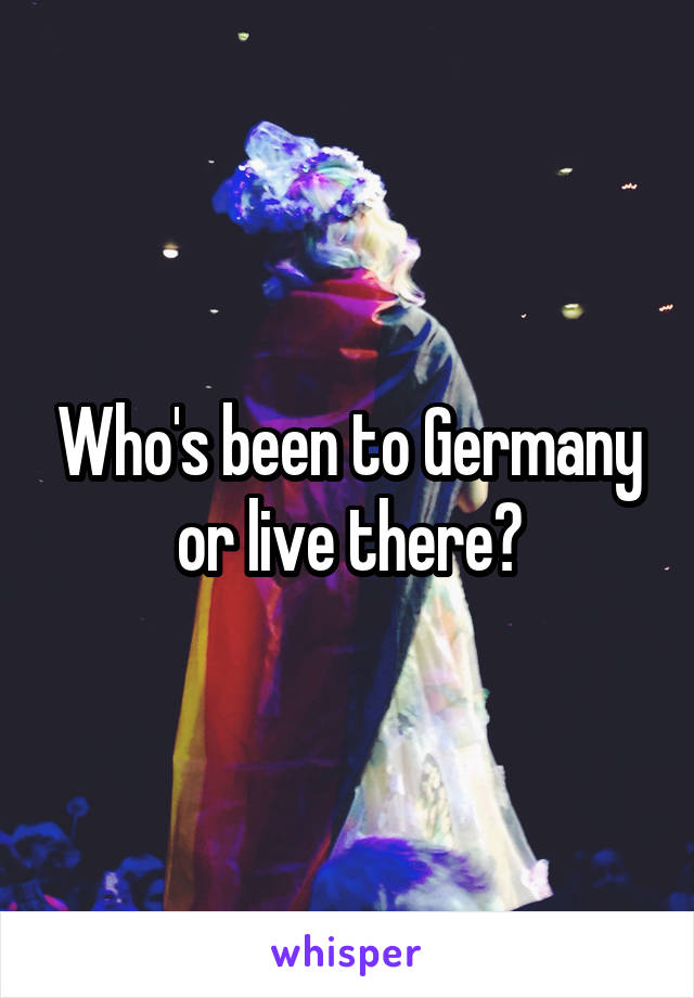 Who's been to Germany or live there?