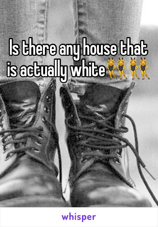 Is there any house that is actually white👯👯