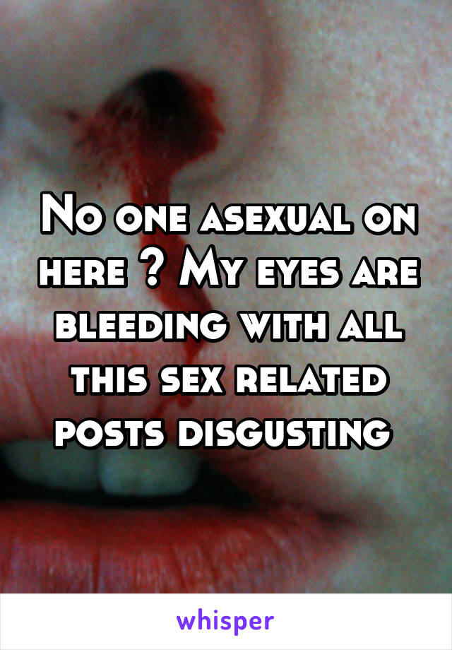 No one asexual on here ? My eyes are bleeding with all this sex related posts disgusting