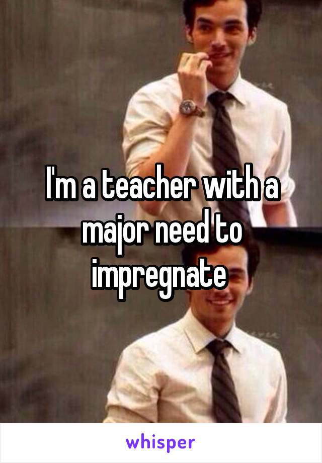 I'm a teacher with a major need to impregnate