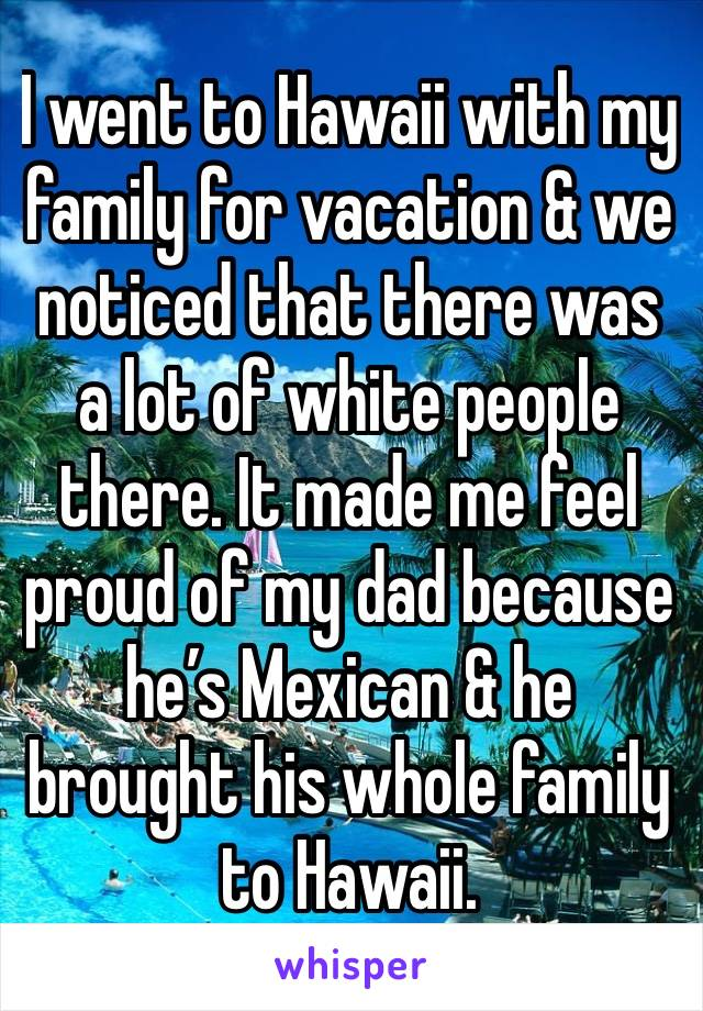 I went to Hawaii with my family for vacation & we noticed that there was a lot of white people there. It made me feel proud of my dad because he's Mexican & he brought his whole family to Hawaii.