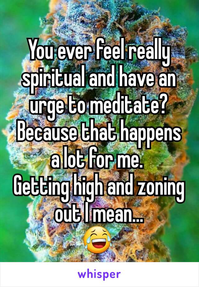 You ever feel really spiritual and have an urge to meditate? Because that happens a lot for me.  Getting high and zoning out I mean... 😂