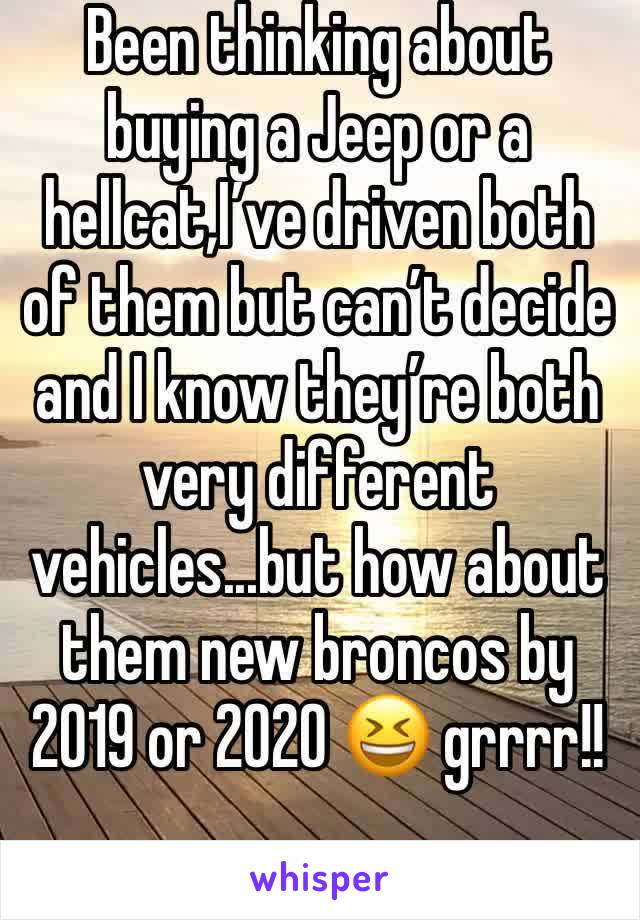 Been thinking about buying a Jeep or a hellcat,I've driven both of them but can't decide and I know they're both very different vehicles...but how about them new broncos by 2019 or 2020 😆 grrrr!!