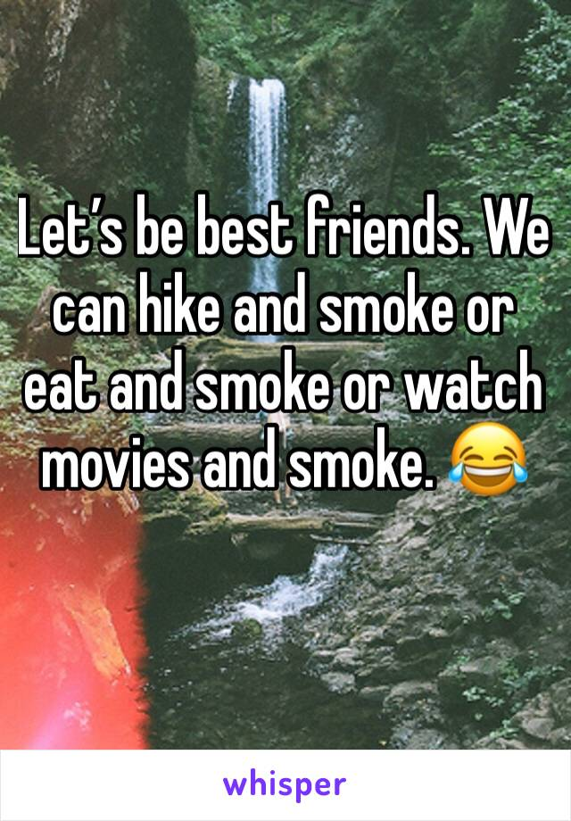 Let's be best friends. We can hike and smoke or eat and smoke or watch movies and smoke. 😂