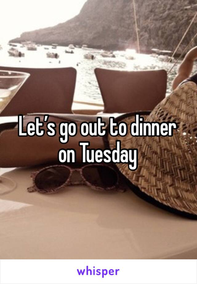 Let's go out to dinner on Tuesday