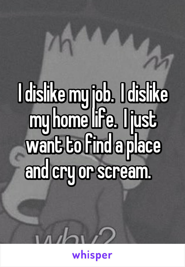 I dislike my job.  I dislike my home life.  I just want to find a place and cry or scream.