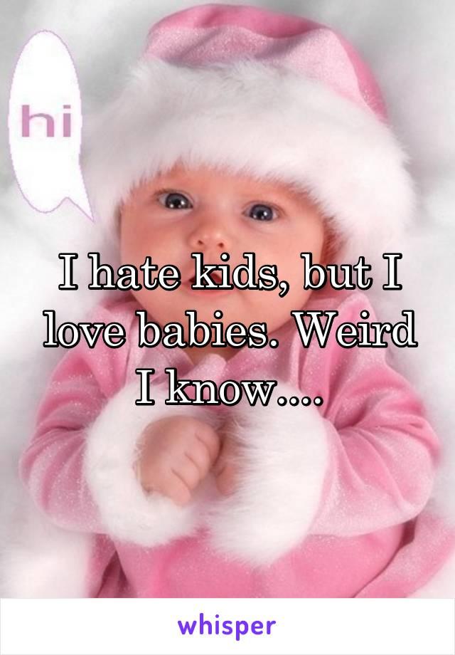 I hate kids, but I love babies. Weird I know....