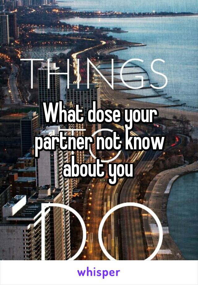 What dose your partner not know about you
