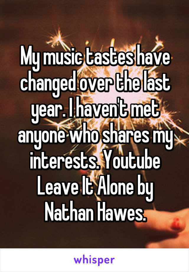 My music tastes have changed over the last year. I haven't met anyone who shares my interests. Youtube Leave It Alone by Nathan Hawes.